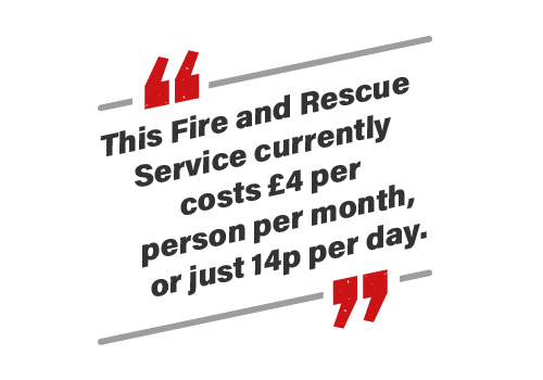 The Fire and Rescue Service currently costs £4 per person per month, or just 14p per day.